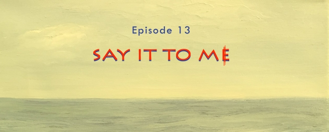 Episode 13: Say It To Me